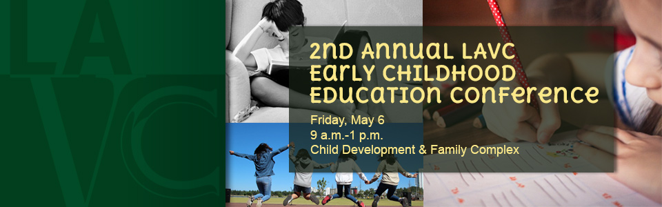 2nd Annual LAVC Early Childhood Education Conference. Friday, May 6 at 9 a.m.-1 p.m. Child Development & Family Complex