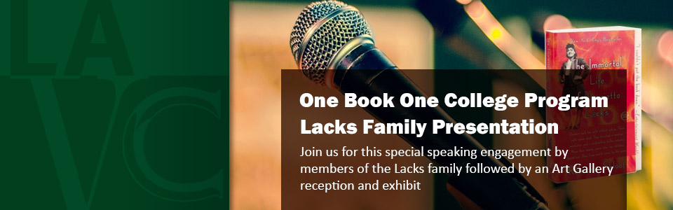 One Book One College Program Lacks Family Presentation. Join us for this special speaking engagement by members of the Lacks family followed by an Art Gallery reception and exhibit