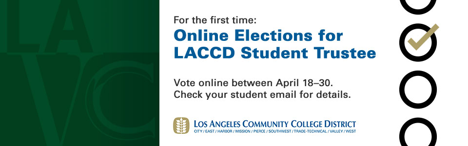 FOR THE FIRST TIME... Online Elections for LACCD Student Trustee!!! Vote online between April 18-30. Check your student email for details.