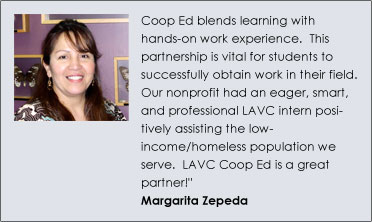 """Coop Ed blends learning with hands-on work experience.  This partnership is vital for students to successfully obtain work in their field. Our nonprofit had an eager, smart, and professional LAVC intern positively assisting the low-income/homeless population we serve.  LAVC Coop Ed is a great partner!"" Magarita Zepeda"