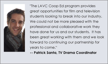 """The LAVC Coop Ed program provides great opportunities for film and television students looking to break into our industry.  We could not be more pleased with the professional and collaborative work they have done for us and our students.  It has been great working with them and we look forward to continuing our partnership for years to come."" Patrick Santa, TV Drama Coordinator"