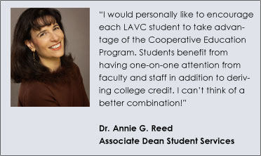 """I would personally like to encourage each LAVC student to take advantage of the Cooperative Education Program. Students benefit from having one-on-one attention from faculty and staff in addition to deriving college credit. I can't think of a better combination!""  Dr. Annie G. Reed Associate Dean Student Services"