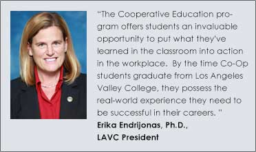"""The Cooperative Education program offers students an invaluable opportunity to put what they've learned in the classroom into action in the workplace.  By the time Co-Op students graduate from Los Angeles Valley College, they possess the real-world experience they need to be successful in their careers.""   Erika Endrijonas, Ph.D., LAVC President"
