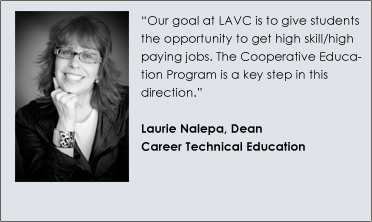 """Our goal at LAVC is to give students the opportunity to get high skill/high paying jobs. The Cooperative Education Program is a key step in this direction.""  Laurie Nalepa, Dean Career Technical Education"