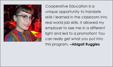 Cooperative Education is a unique opportunity to translate skills I learned in the classroom into real world job skills. It allowed my employer to see me in a different light and led to a promotion! You can really get what you put into this program. –Abigail Ruggles