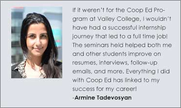 If it weren't for the Coop Ed Program at Valley College, I wouldn't have had a successful internship journey that led to a full time job! The seminars held helped both me and other students improve on resumes, interviews, follow-up emails, and more. Everything I did with Coop Ed has linked to my success for my career! Armine Tadevosyan
