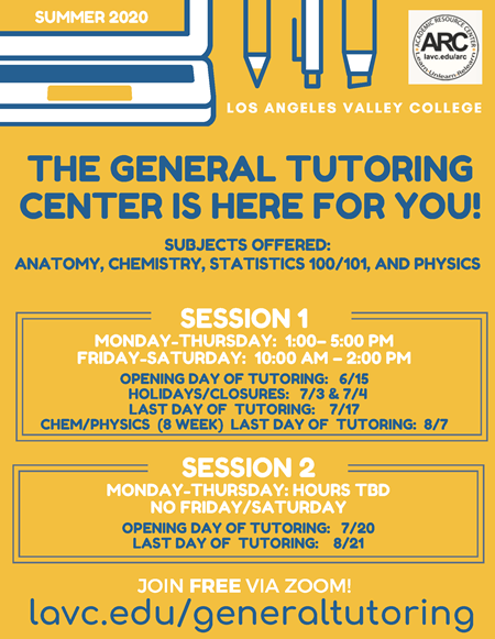 Summer 2020 Flyer: The General Tutoring Center is here for you! Subjects offered: Anatomy, Chemistry, Statistics 100 & 101, and Physics. Session One: Monday-Thursday 1:00-5:00 PM Friday and Saturday 10:00 AM - 2:00 PM. Opening day 6/15. Holiday Closures 7/13 and 7/14. Last Day of Tutoring 7/17. Chem Physics 8-week class last day of tutoring 8/7. Session Two. Hours TBD. Opening Day of Tutoring 7/20. Last day of Tutoring 8/21. Join free via Zoom lavc.edu/genaraltutoring
